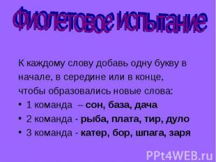 Фиолетовое испытание К каждому слову добавь одну букву в начале, в середине или