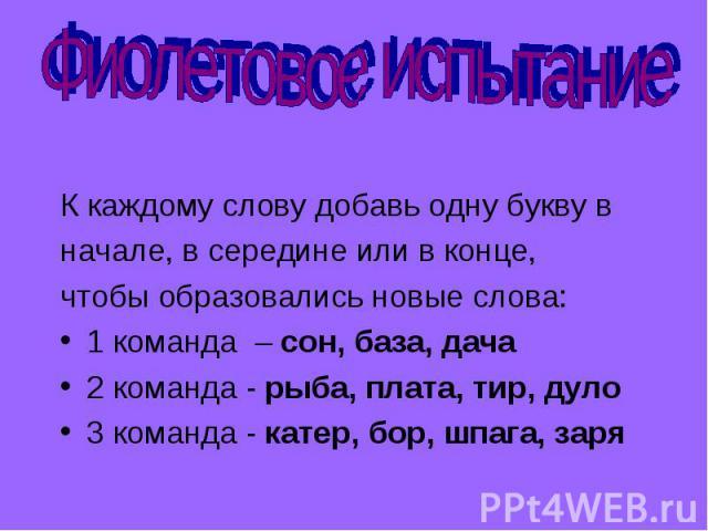 Фиолетовое испытание К каждому слову добавь одну букву в начале, в середине или в конце, чтобы образовались новые слова: 1 команда – сон, база, дача 2 команда - рыба, плата, тир, дуло 3 команда - катер, бор, шпага, заря