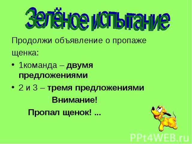 Зелёное испытание Продолжи объявление о пропаже щенка: 1команда – двумя предложениями 2 и 3 – тремя предложениями Внимание! Пропал щенок! ...