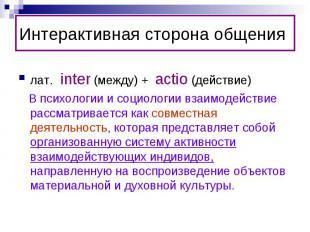 Интерактивная сторона общениялат. inter (между) + actio (действие) В психологии