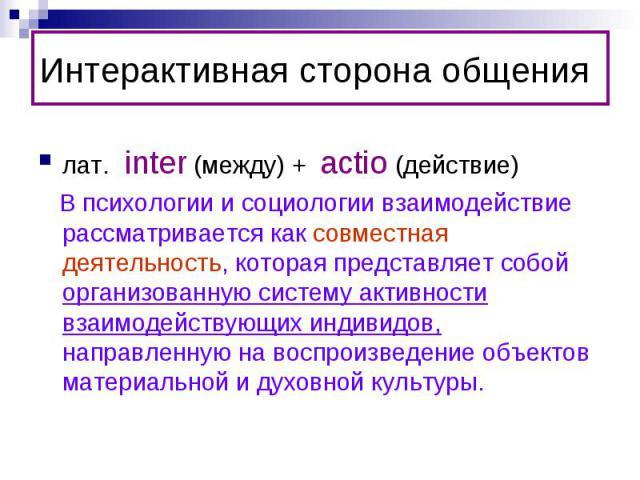 Интерактивная сторона общениялат. inter (между) + actio (действие) В психологии и социологии взаимодействие рассматривается как совместная деятельность, которая представляет собой организованную систему активности взаимодействующих индивидов, направ…