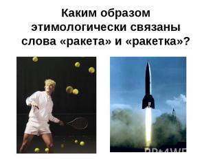 Каким образом этимологически связаны слова «ракета» и «ракетка»?