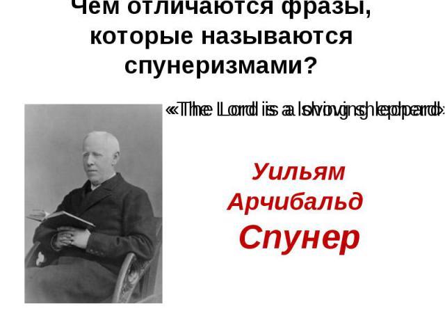 Чем отличаются фразы, которые называются спунеризмами? «The Lord is a shoving leopard Уильям Арчибальд Спунер