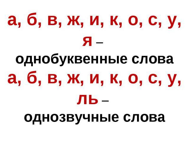 а, б, в, ж, и, к, о, с, у, я – однобуквенные словаа, б, в, ж, и, к, о, с, у, ль – однозвучные слова