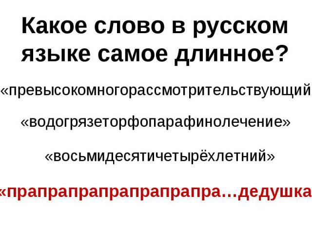 Какое слово в русском языке самое длинное?«превысокомногорассмотрительствующий» «водогрязеторфопарафинолечение» «восьмидесятичетырёхлетний» «прапрапрапрапрапрапра…дедушка»