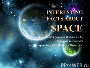 Interesting facts about Space Выполнили: ученики 8 класса «А» Средней школы №5 Б