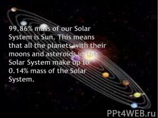 99.86% mass of our Solar System is Sun. This means that all the planets with the