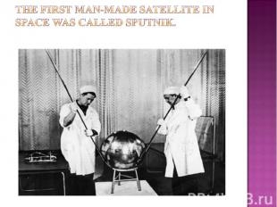 The first man-made satellite in space was called sputnik.