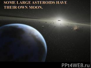 Some large asteroids have their own moon.