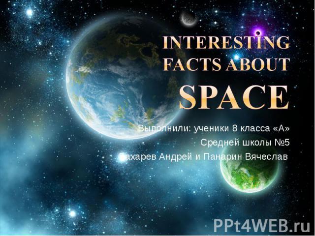 Interesting facts about Space Выполнили: ученики 8 класса «А» Средней школы №5 Бахарев Андрей и Панарин Вячеслав
