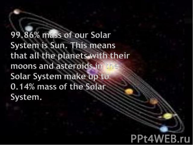 99.86% mass of our Solar System is Sun. This means that all the planets with their moons and asteroids in the Solar System make up to 0.14% mass of the Solar System.