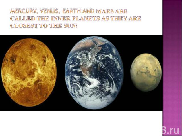Mercury, Venus, earth and Mars are called the inner planets as they are closest to the sun!