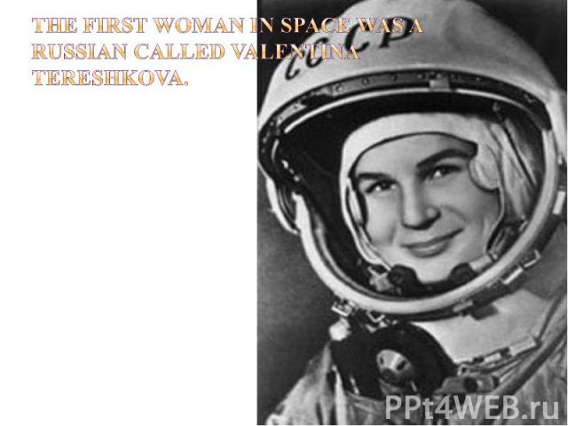 The first woman in space was a Russian called Valentina Tereshkova.
