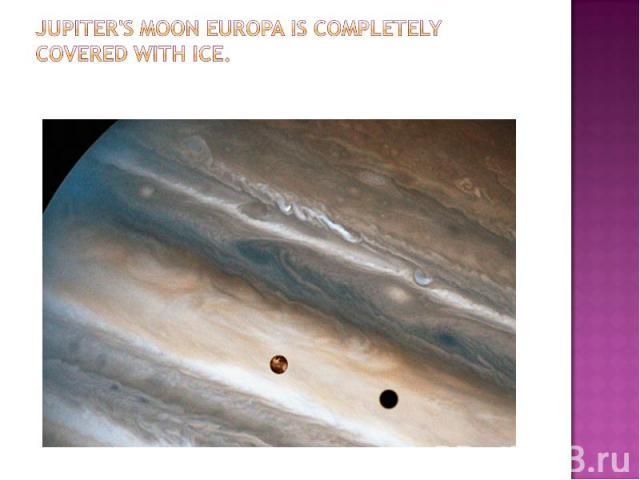Jupiter's moon Europa is completely covered with ice.