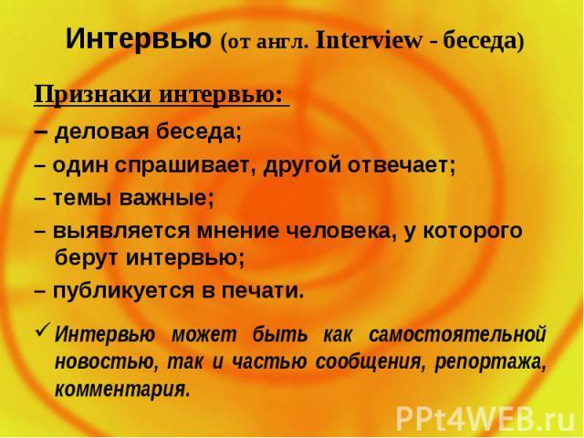 Интервью (от англ. Interview - беседа) Признаки интервью: – деловая беседа; – один спрашивает, другой отвечает; – темы важные; – выявляется мнение человека, у которого берут интервью; – публикуется в печати. Интервью может быть как самостоятельной н…