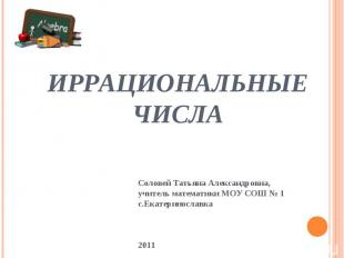 Иррациональные числа Соловей Татьяна Александровна, учитель математики МОУ СОШ №