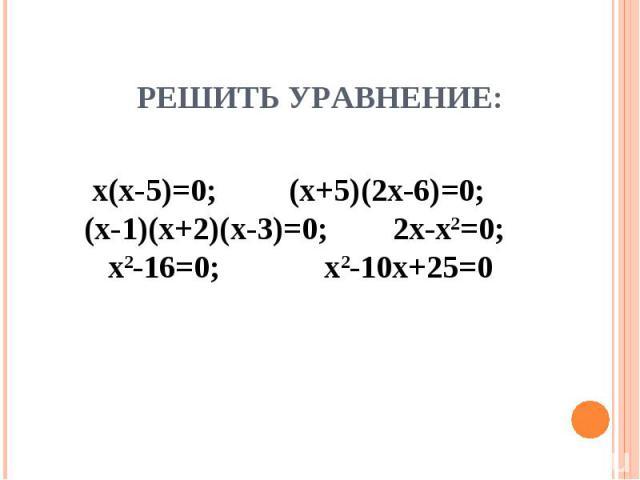 Решить уравнение: х(х-5)=0; (х+5)(2х-6)=0; (х-1)(х+2)(х-3)=0; 2х-х2=0; х2-16=0; х2-10х+25=0