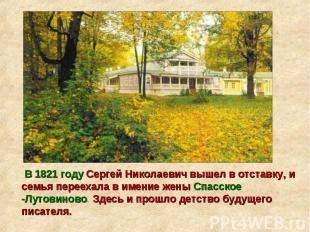 В 1821 году Сергей Николаевич вышел в отставку, и семья переехала в имение жены