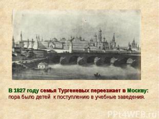 В 1827 году семья Тургеневых переезжает в Москву: пора было детей к поступлению