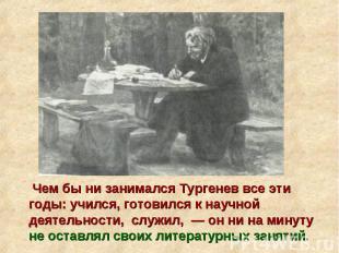 Чем бы ни занимался Тургенев все эти годы: учился, готовился к научной деятельно