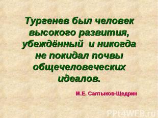 Тургенев был человек высокого развития, убеждённый и никогда не покидал почвы об
