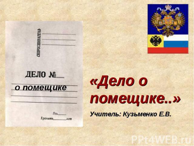 Дело о помещике Учитель: Кузьменко Е.В.