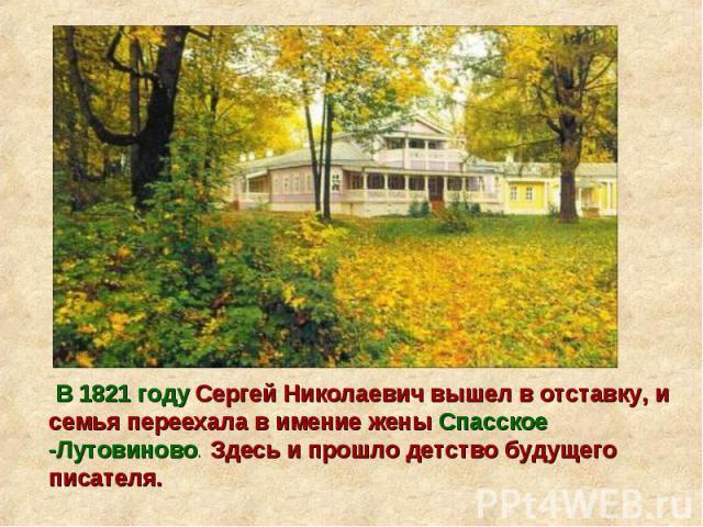 В 1821 году Сергей Николаевич вышел в отставку, и семья переехала в имение жены Спасское -Лутовиново. Здесь и прошло детство будущего писателя.