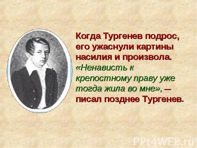 Когда Тургенев подрос, его ужаснули картины насилия и произвола. «Ненависть к крепостному праву уже тогда жила во мне», — писал позднее Тургенев.