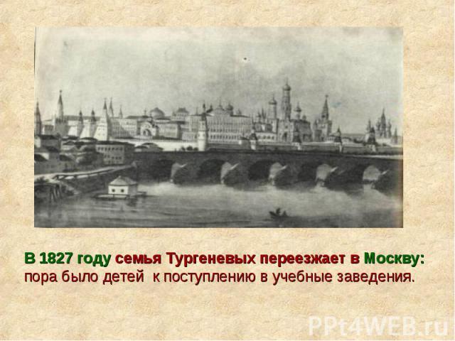 В 1827 году семья Тургеневых переезжает в Москву: пора было детей к поступлению в учебные заведения.