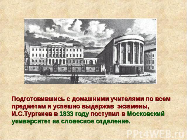 Подготовившись с домашними учителями по всем предметам и успешно выдержав экзамены, И.С.Тургенев в 1833 году поступил в Московский университет на словесное отделение.