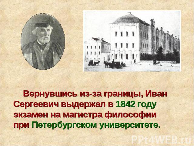 Вернувшись из-за границы, Иван Сергеевич выдержал в 1842 году экзамен на магистра философии при Петербургском университете.