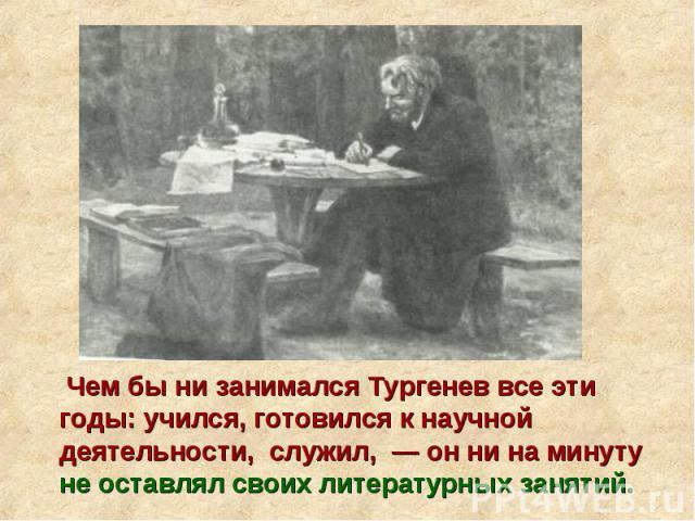 Чем бы ни занимался Тургенев все эти годы: учился, готовился к научной деятельности, служил, — он ни на минуту не оставлял своих литературных занятий.