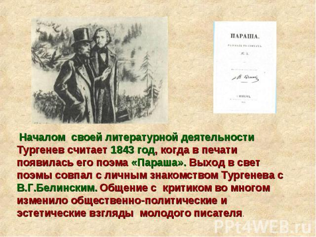 Началом своей литературной деятельности Тургенев считает 1843 год, когда в печати появилась его поэма «Параша». Выход в свет поэмы совпал с личным знакомством Тургенева с В.Г.Белинским. Общение с критиком во многом изменило общественно-политические …