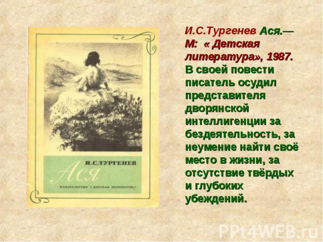 И.С.Тургенев Ася.— М: « Детская литература», 1987. В своей повести писатель осудил представителя дворянской интеллигенции за бездеятельность, за неумение найти своё место в жизни, за отсутствие твёрдых и глубоких убеждений.