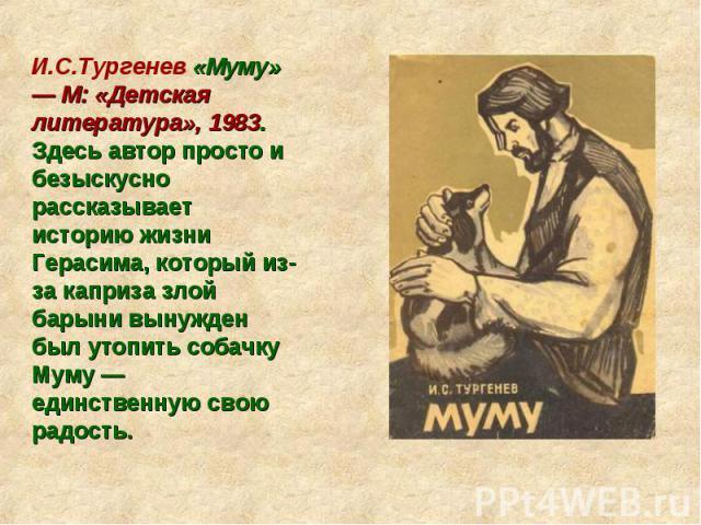 И.С.Тургенев «Муму» — М: «Детская литература», 1983. Здесь автор просто и безыскусно рассказывает историю жизни Герасима, который из-за каприза злой барыни вынужден был утопить собачку Муму — единственную свою радость.
