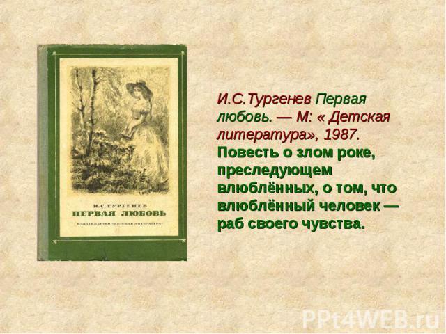 И.С.Тургенев Первая любовь. — М: « Детская литература», 1987. Повесть о злом роке, преследующем влюблённых, о том, что влюблённый человек — раб своего чувства.
