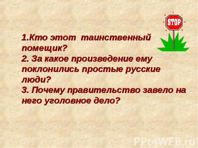 1.Кто этот таинственный помещик? 2. За какое произведение ему поклонились простые русские люди? 3. Почему правительство завело на него уголовное дело?