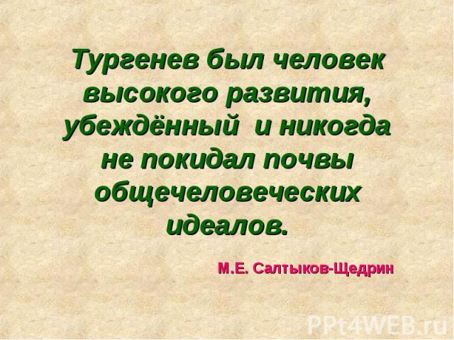 Тургенев был человек высокого развития, убеждённый и никогда не покидал почвы общечеловеческих идеалов. М.Е. Салтыков-Щедрин
