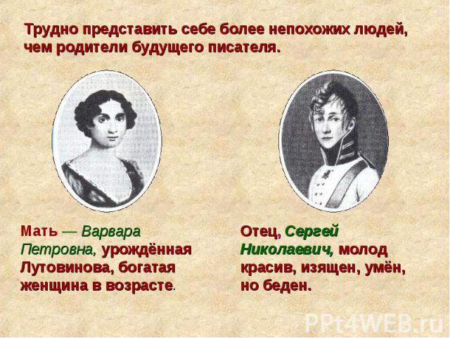 Трудно представить себе более непохожих людей, чем родители будущего писателя. Мать — Варвара Петровна, урождённая Лутовинова, богатая женщина в возрасте. Отец, Сергей Николаевич, молод красив, изящен, умён, но беден.