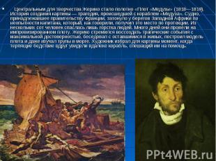 Центральным для творчества Жерико стало полотно «Плот «Медузы» (1818—1819). И