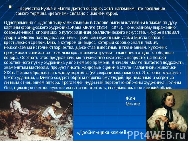 Творчество Курбе и Милле дается обзорно, хотя, напомним, что появление самого термина «реализм» связано с именем Курбе. Одновременно с «Дробильщиками камней» в Салоне были выставлены близкие по духу картины французского художника Жана Милле (1814—1…
