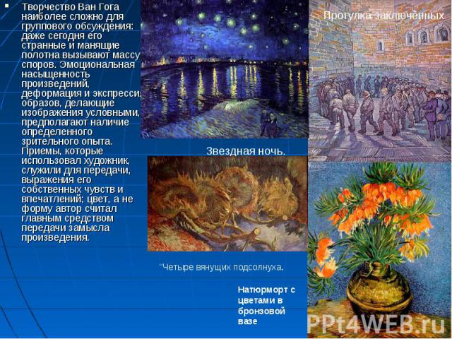 Творчество Ван Гога наиболее сложно для группового обсуждения: даже сегодня его странные и манящие полотна вызывают массу споров. Эмоциональная насыщенность произведений, деформация и экспрессия образов, делающие изображения условными, предполагают …