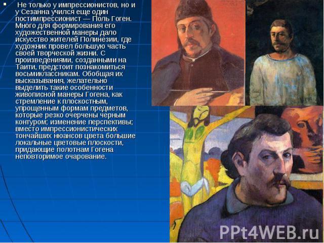 Не только у импрессионистов, но и у Сезанна учился еще один постимпрессионист— Поль Гоген. Много для формирования его художественной манеры дало искусство жителей Полинезии, где художник провел большую часть своей творческой жизни. С произведениям…