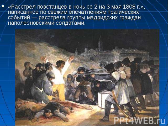 «Расстрел повстанцев в ночь со 2 на 3 мая 1808г.», написанное по свежим впечатлениям трагических событий— расстрела группы мадридских граждан наполеоновскими солдатами.