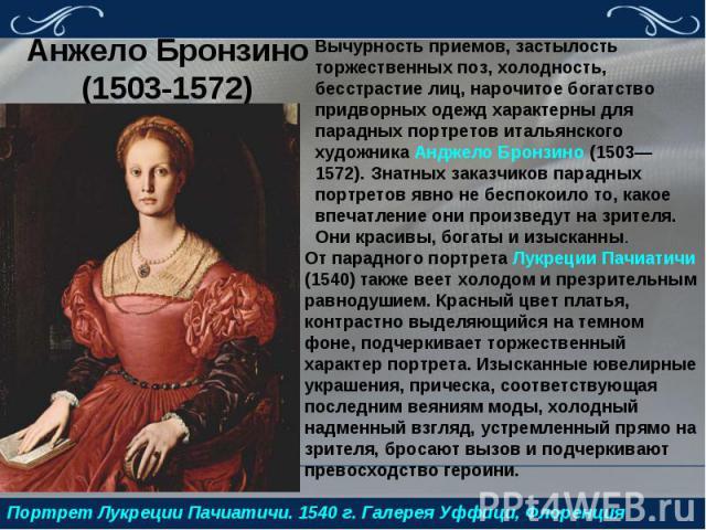 Анжело Бронзино (1503-1572)Вычурность приемов, застылость торжественных поз, холодность, бесстрастие лиц, нарочитое богатство придворных одежд характерны для парадных портретов итальянского художника Анджело Бронзино (1503—1572). Знатных заказчиков …