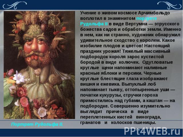 Учение о живом космосе Арчимбольдо воплотил в знаменитом портрете Рудольфа II в виде Вертумна — этрусского божества садов и обработки земли. Именно в нем, как ни странно, художник обнаружил удивительное сходство с королем. Какое изобилие плодов и цв…