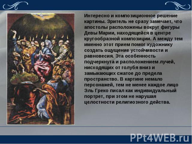Интересно и композиционное решение картины. Зритель не сразу замечает, что апостолы расположены вокруг фигуры Девы Марии, находящейся в центре кругообразной композиции. А между тем именно этот прием помог художнику создать ощущение устойчивости и ра…