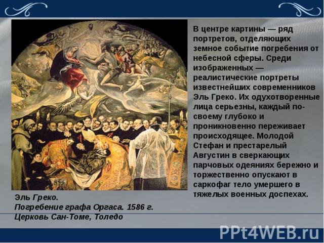 В центре картины — ряд портретов, отделяющих земное событие погребения от небесной сферы. Среди изображенных — реалистические портреты известнейших современников Эль Греко. Их одухотворенные лица серьезны, каждый по-своему глубоко и проникновенно пе…