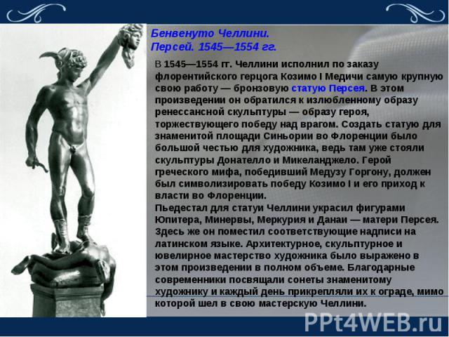 Бенвенуто Челлини. Персей. 1545—1554 гг. В 1545—1554 гг. Челлини исполнил по заказу флорентийского герцога Козимо I Медичи самую крупную свою работу — бронзовую статую Персея. В этом произведении он обратился к излюбленному образу ренессансной скуль…