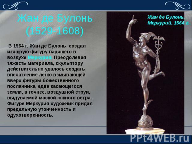 Жан де Булонь (1529-1608) В 1564 г. Жан де Булонь создал изящную фигуру парящего в воздухе Меркурия. Преодолевая тяжесть материала, скульптору действительно удалось создать впечатление легко взмывающей вверх фигуры божественного посланника, едва кас…